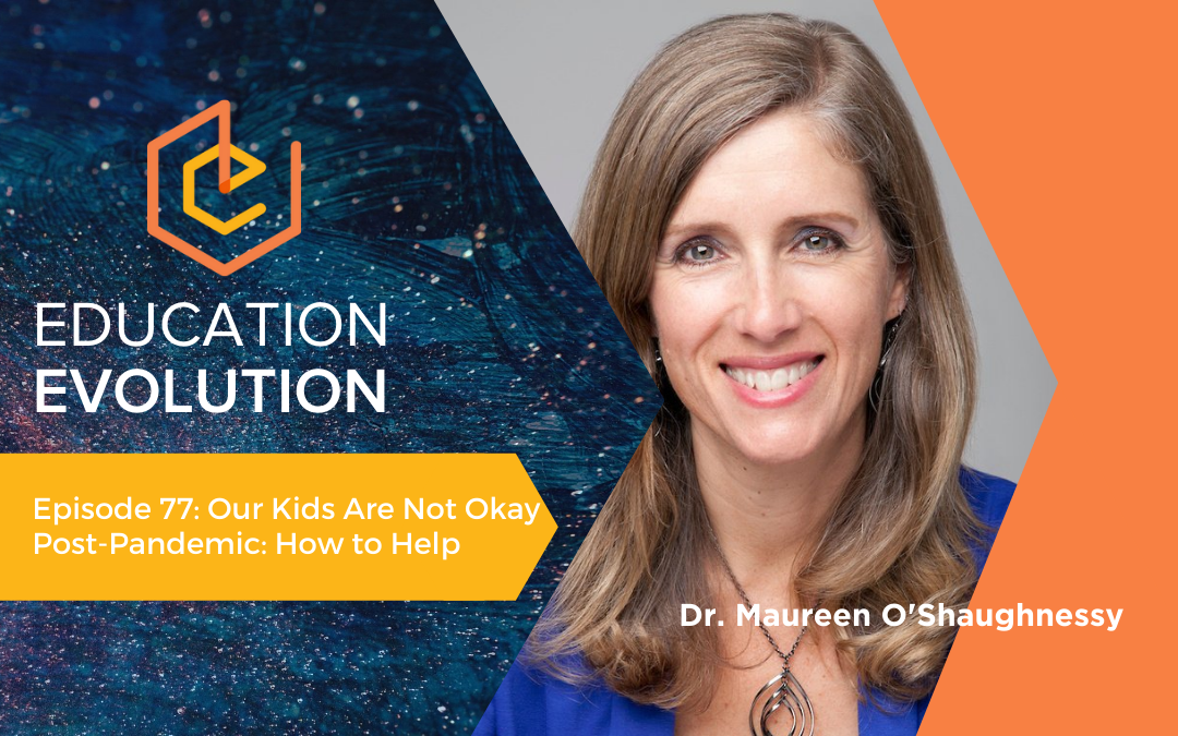 Our Kids Are Not Okay Post-Pandemic: How to Help | Dr. Maureen O'Shaughnessy, Education Evolution Podcast